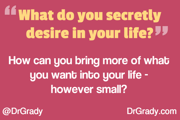 What do you secretly desire in your life? How can you bring more of what you want into your life - however small?